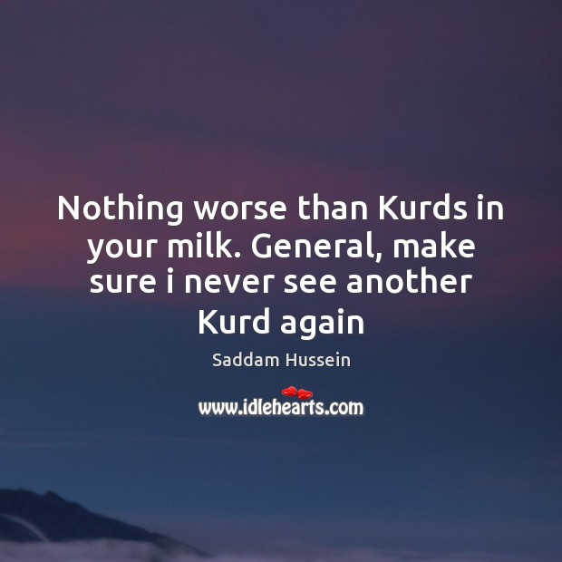 Nothing worse than Kurds in your milk. General, make sure i never see another Kurd again Image