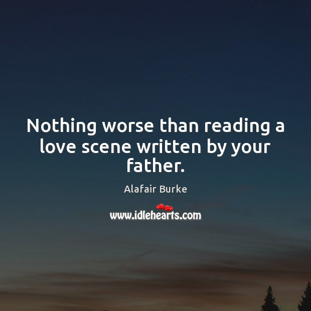 Nothing worse than reading a love scene written by your father. Image
