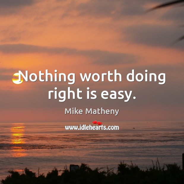 Nothing worth doing right is easy. Image