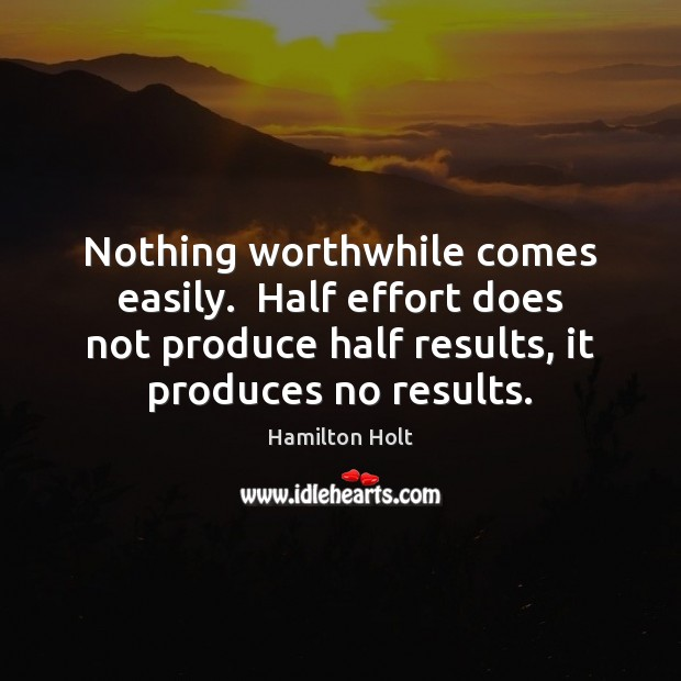 Nothing worthwhile comes easily.  Half effort does not produce half results, it Image