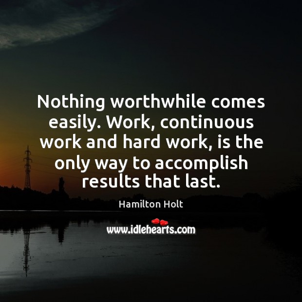 Nothing worthwhile comes easily. Work, continuous work and hard work, is the Image