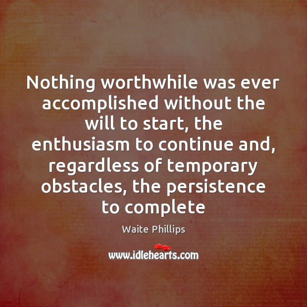 Image, Nothing worthwhile was ever accomplished without the will to start, the enthusiasm