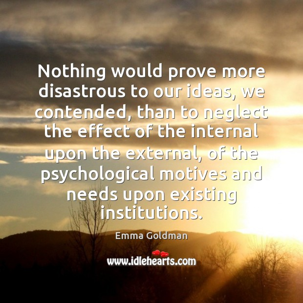Nothing would prove more disastrous to our ideas, we contended, than to Emma Goldman Picture Quote