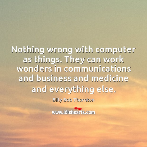 Nothing wrong with computer as things. They can work wonders in communications Billy Bob Thornton Picture Quote