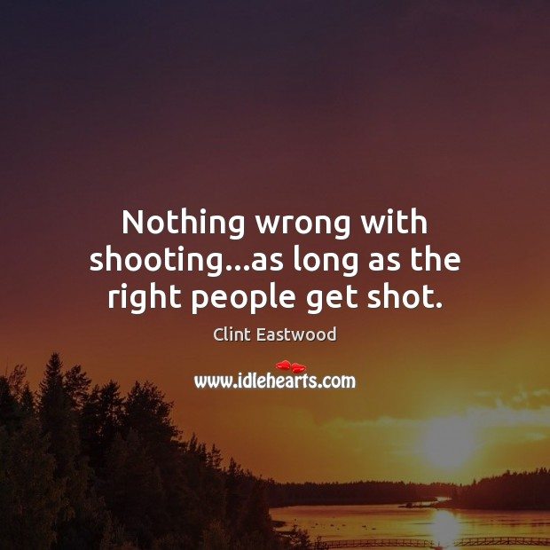Nothing wrong with shooting…as long as the right people get shot. Image