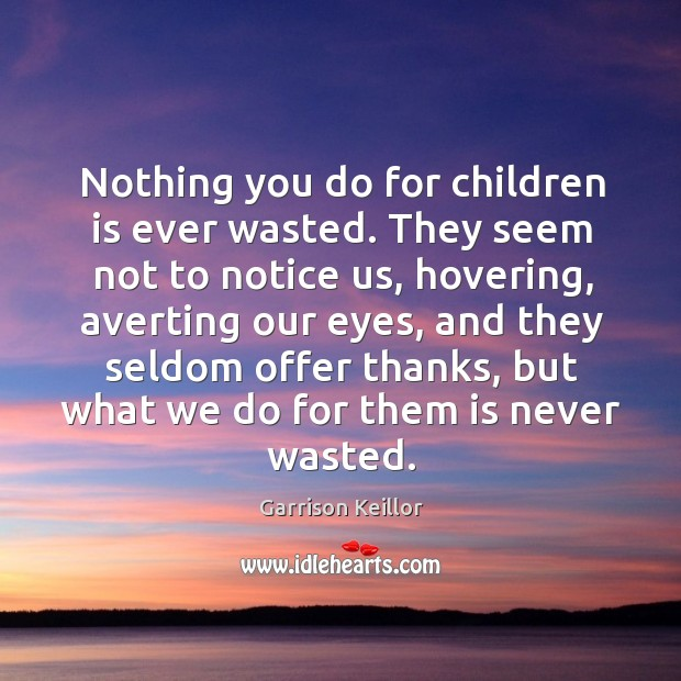 Nothing you do for children is ever wasted. They seem not to notice us, hovering Image