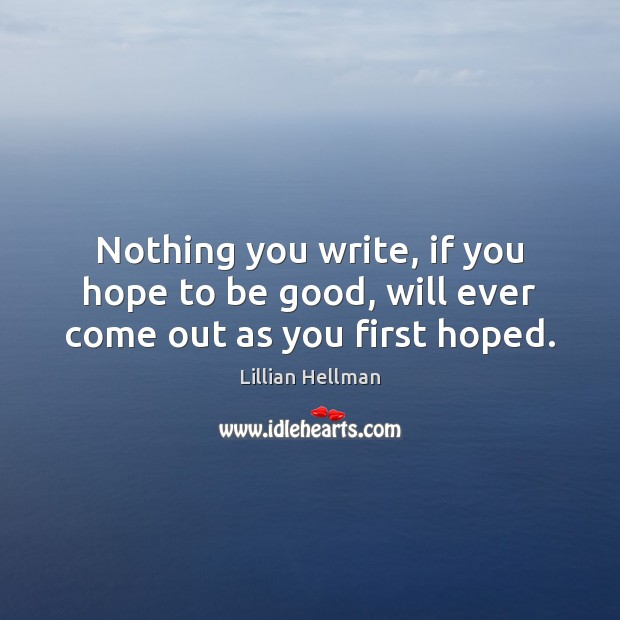 Nothing you write, if you hope to be good, will ever come out as you first hoped. Lillian Hellman Picture Quote