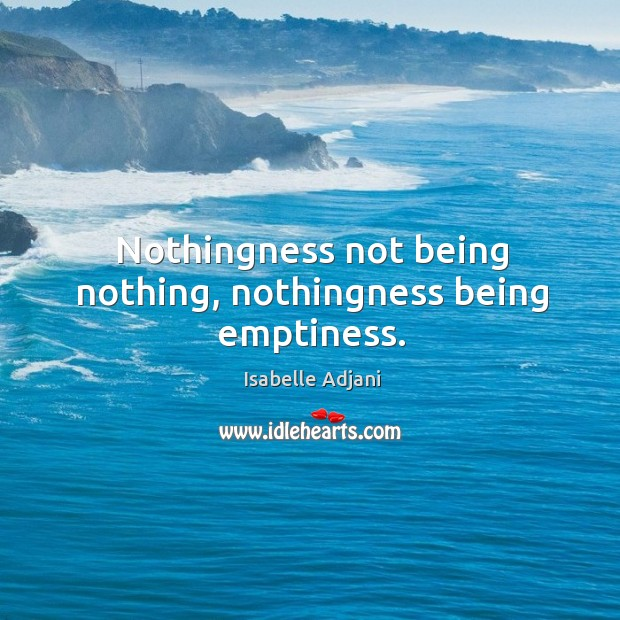 Nothingness not being nothing, nothingness being emptiness. Isabelle Adjani Picture Quote