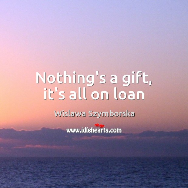 Nothing's a gift, it's all on loan Wislawa Szymborska Picture Quote