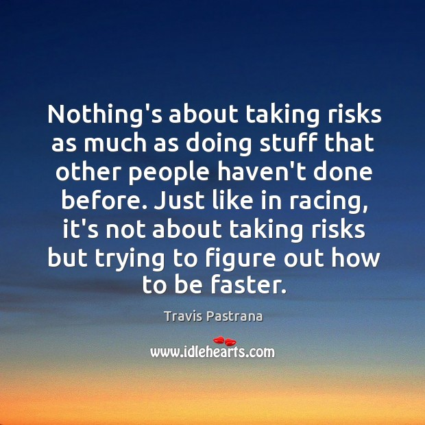 Image, Nothing's about taking risks as much as doing stuff that other people
