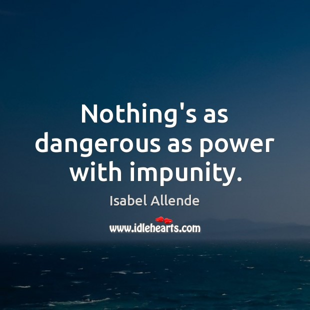 Nothing's as dangerous as power with impunity. Isabel Allende Picture Quote