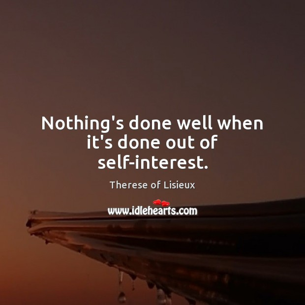 Nothing's done well when it's done out of self-interest. Image