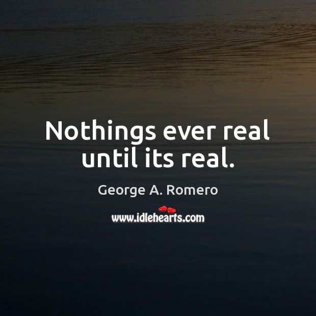 Nothings ever real until its real. George A. Romero Picture Quote