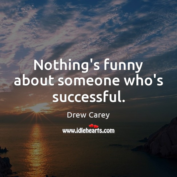 Nothing's funny about someone who's successful. Drew Carey Picture Quote