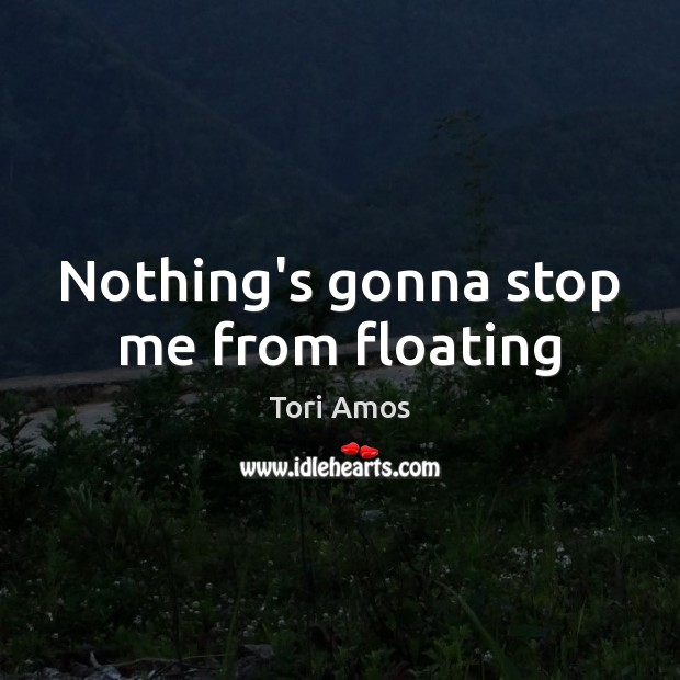 Nothing's gonna stop me from floating Tori Amos Picture Quote