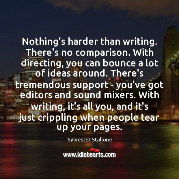 Nothing's harder than writing. There's no comparison. With directing, you can bounce Sylvester Stallone Picture Quote