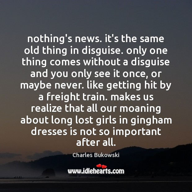 Nothing's news. it's the same old thing in disguise. only one thing Image