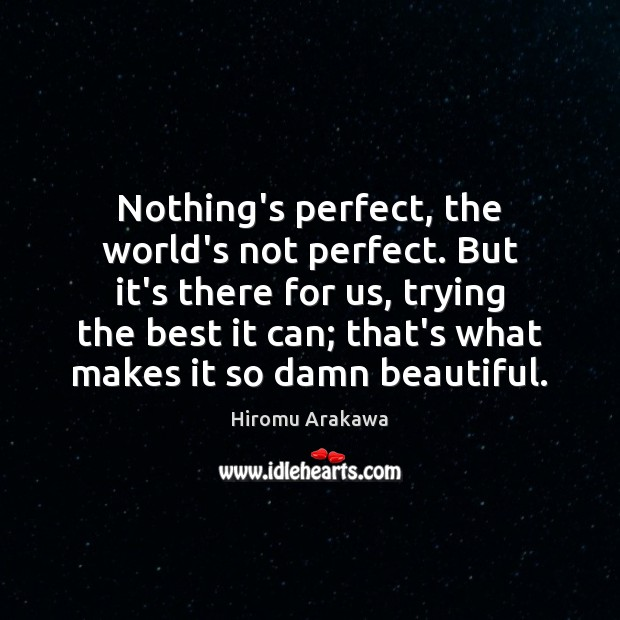 Nothing's perfect, the world's not perfect. But it's there for us, trying Hiromu Arakawa Picture Quote
