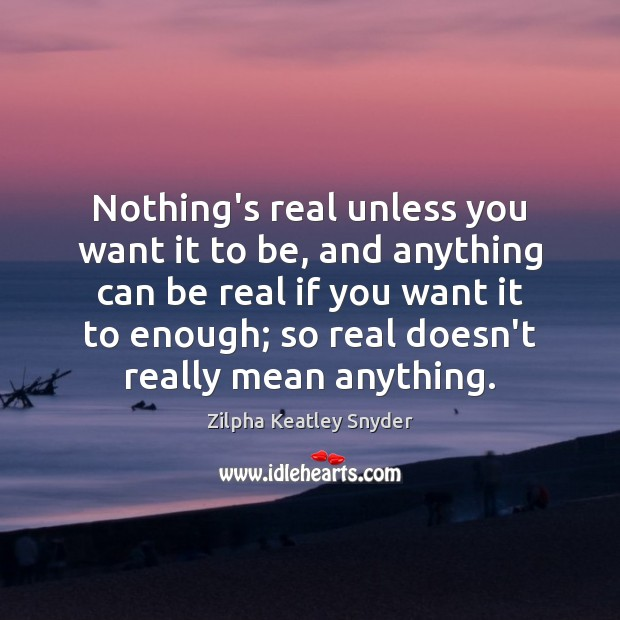 Nothing's real unless you want it to be, and anything can be Image