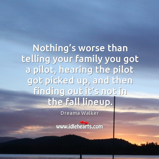 Image, Nothing's worse than telling your family you got a pilot, hearing the pilot got picked up