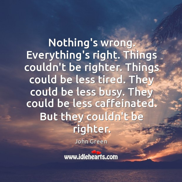 Image, Nothing's wrong. Everything's right. Things couldn't be righter. Things could be less