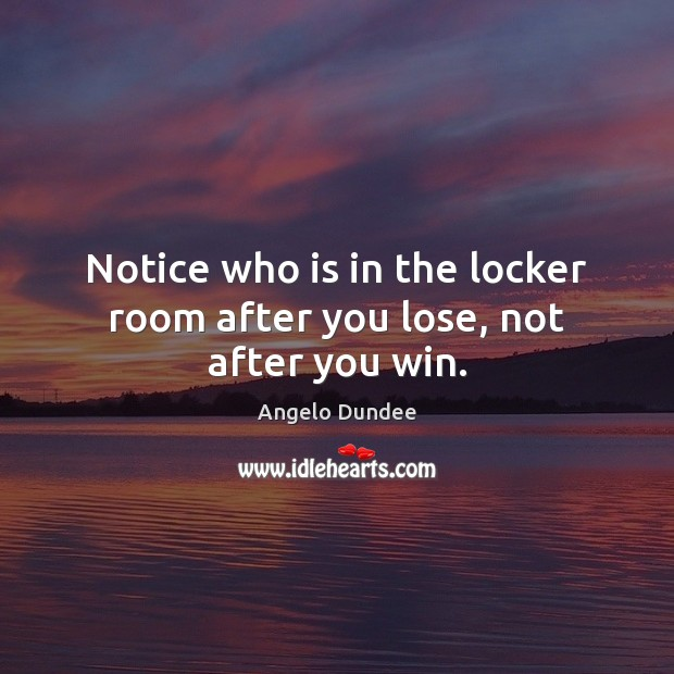 Image, Notice who is in the locker room after you lose, not after you win.
