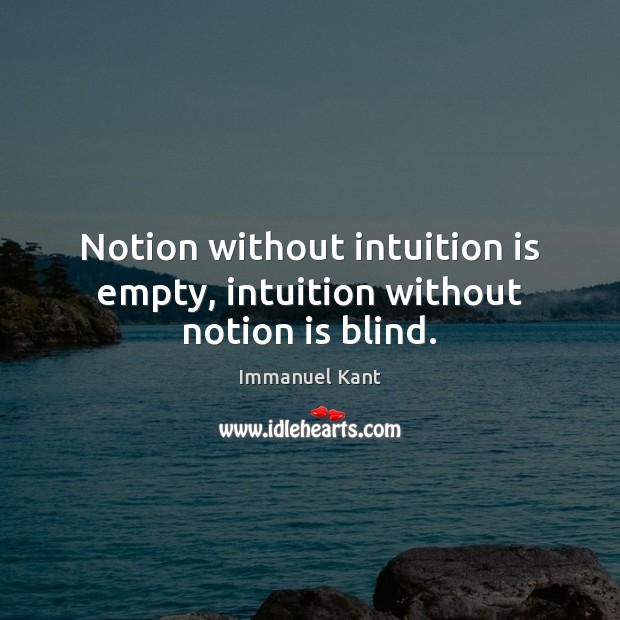 Notion without intuition is empty, intuition without notion is blind. Immanuel Kant Picture Quote