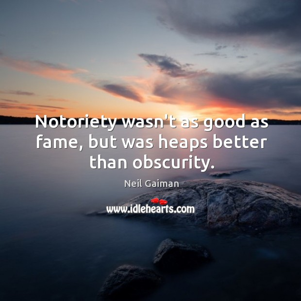 Notoriety wasn't as good as fame, but was heaps better than obscurity. Image