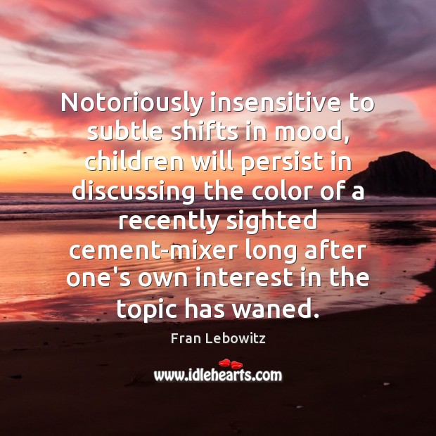 Notoriously insensitive to subtle shifts in mood, children will persist in discussing Image