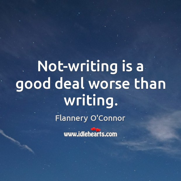 Image, Not-writing is a good deal worse than writing.