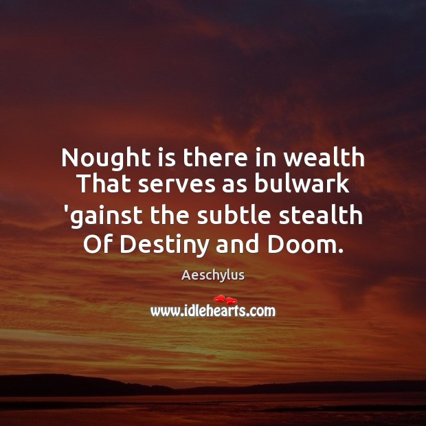 Nought is there in wealth That serves as bulwark 'gainst the subtle Image