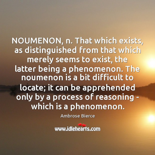 NOUMENON, n. That which exists, as distinguished from that which merely seems Image