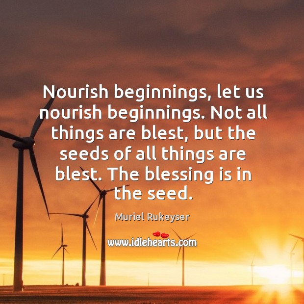 Nourish beginnings, let us nourish beginnings. Not all things are blest, but Muriel Rukeyser Picture Quote