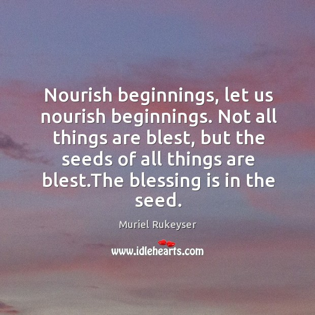 Nourish beginnings, let us nourish beginnings. Not all things are blest Muriel Rukeyser Picture Quote