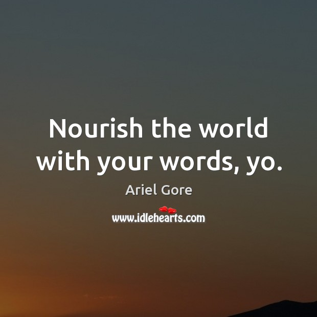 Nourish the world with your words, yo. Ariel Gore Picture Quote
