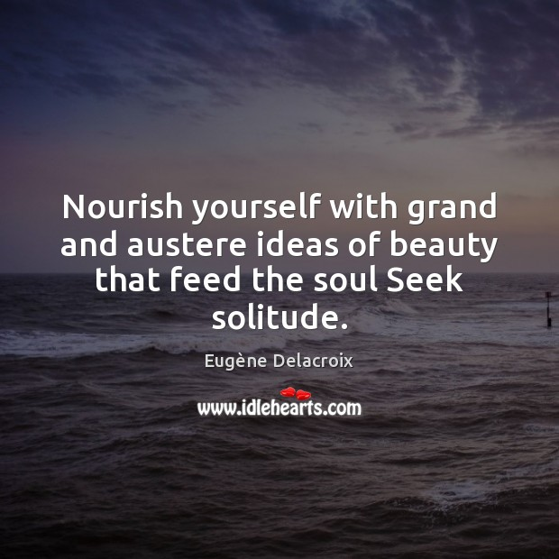Image, Nourish yourself with grand and austere ideas of beauty that feed the soul Seek solitude.