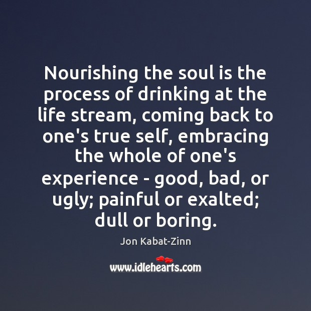 Nourishing the soul is the process of drinking at the life stream, Jon Kabat-Zinn Picture Quote