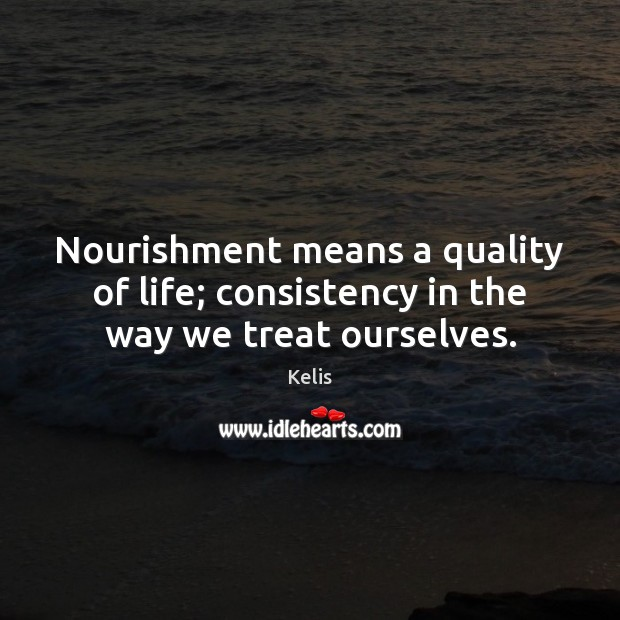 Nourishment means a quality of life; consistency in the way we treat ourselves. Image