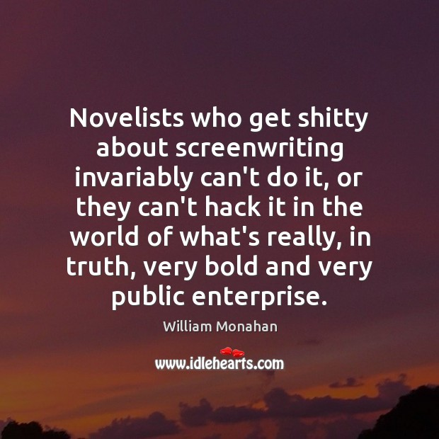 Novelists who get shitty about screenwriting invariably can't do it, or they William Monahan Picture Quote