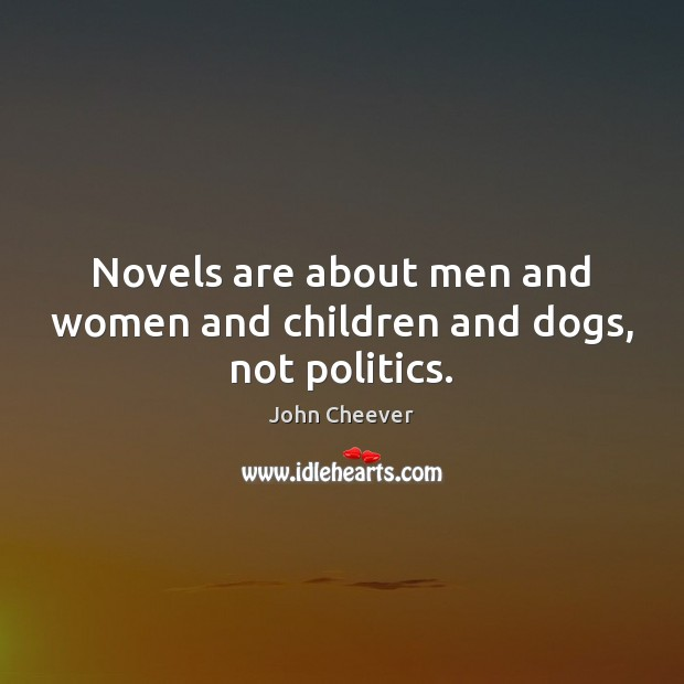 Novels are about men and women and children and dogs, not politics. John Cheever Picture Quote