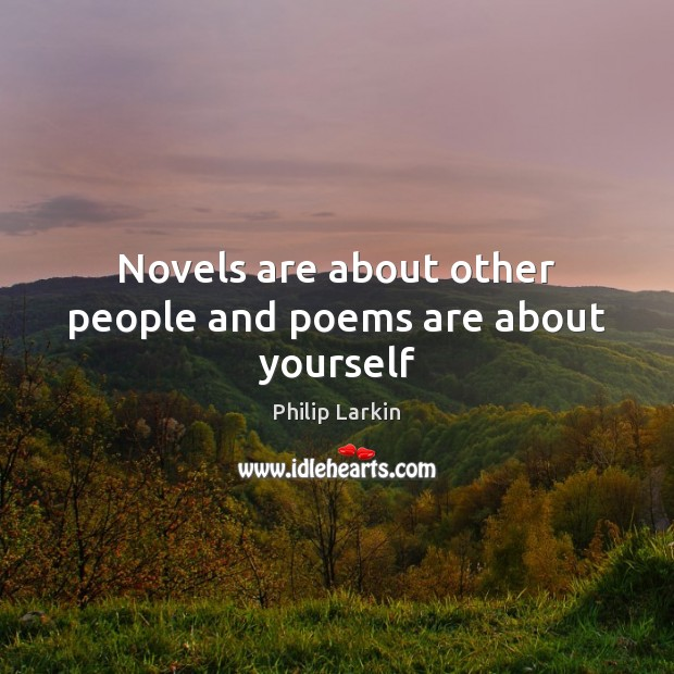 Novels are about other people and poems are about yourself Philip Larkin Picture Quote