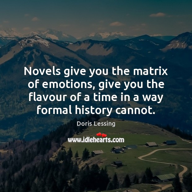 Novels give you the matrix of emotions, give you the flavour of Doris Lessing Picture Quote