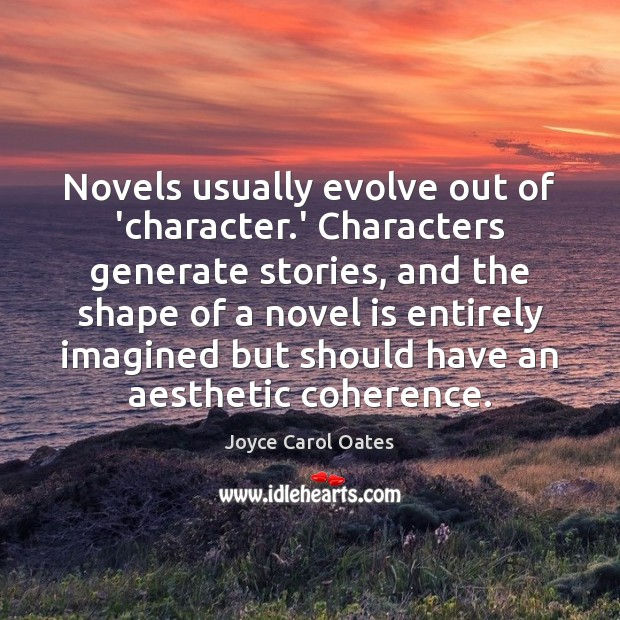 Novels usually evolve out of 'character.' Characters generate stories, and the Image