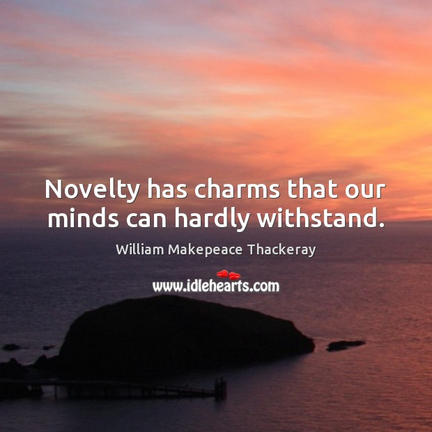 Novelty has charms that our minds can hardly withstand. William Makepeace Thackeray Picture Quote