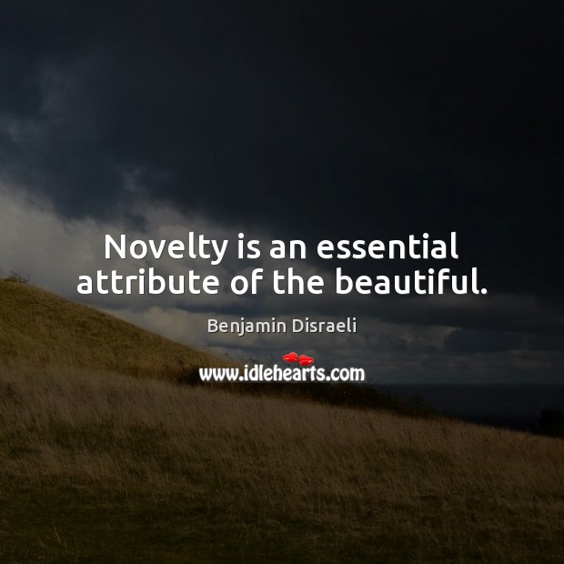 Novelty is an essential attribute of the beautiful. Benjamin Disraeli Picture Quote