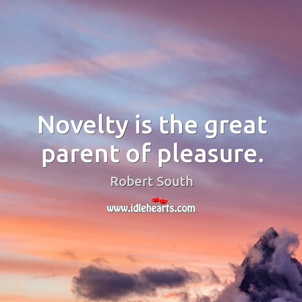 Novelty is the great parent of pleasure. Image
