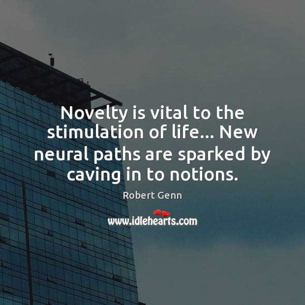 Novelty is vital to the stimulation of life… New neural paths are Image