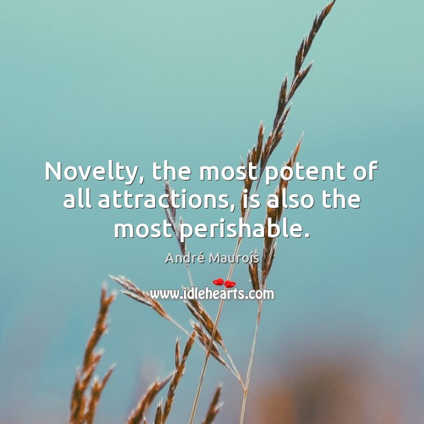 Novelty, the most potent of all attractions, is also the most perishable. André Maurois Picture Quote