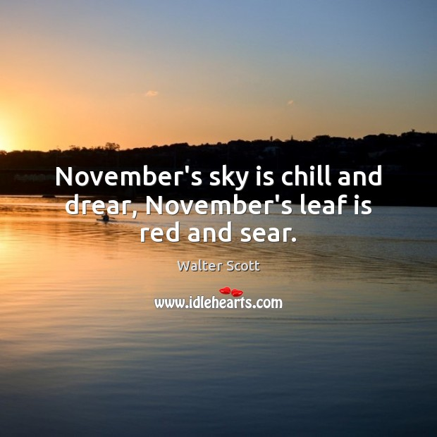 November's sky is chill and drear, November's leaf is red and sear. Walter Scott Picture Quote