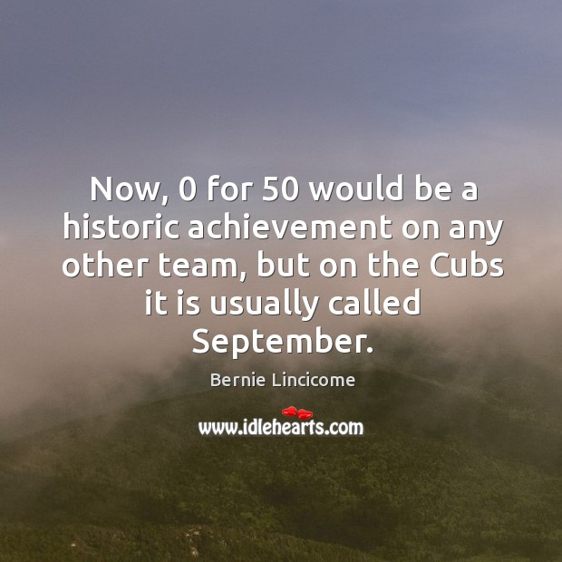 Image, Now, 0 for 50 would be a historic achievement on any other team, but on the cubs it is usually called september.